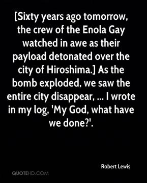 [Sixty years ago tomorrow, the crew of the Enola Gay watched in awe as their payload detonated over the city of Hiroshima.] As the bomb exploded, we saw the entire city disappear, ... I wrote in my log, 'My God, what have we done?'.