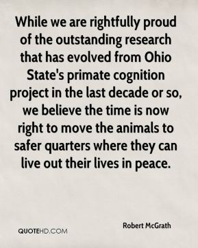 Robert McGrath  - While we are rightfully proud of the outstanding research that has evolved from Ohio State's primate cognition project in the last decade or so, we believe the time is now right to move the animals to safer quarters where they can live out their lives in peace.