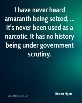 Robert Myers  - I have never heard amaranth being seized, ... It's never been used as a narcotic. It has no history being under government scrutiny.
