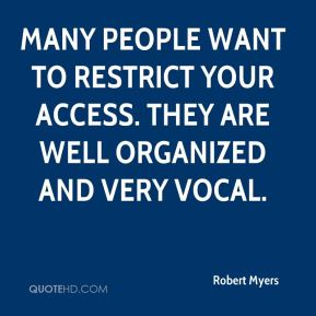 Robert Myers  - Many people want to restrict your access. They are well organized and very vocal.