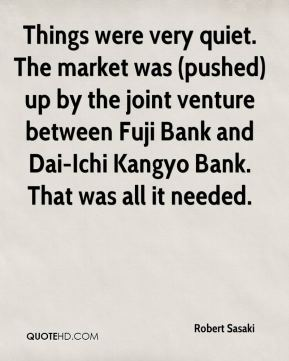 Robert Sasaki  - Things were very quiet. The market was (pushed) up by the joint venture between Fuji Bank and Dai-Ichi Kangyo Bank. That was all it needed.