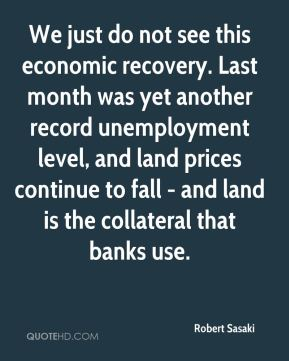 Robert Sasaki  - We just do not see this economic recovery. Last month was yet another record unemployment level, and land prices continue to fall - and land is the collateral that banks use.