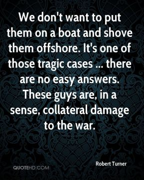 Robert Turner  - We don't want to put them on a boat and shove them offshore. It's one of those tragic cases ... there are no easy answers. These guys are, in a sense, collateral damage to the war.