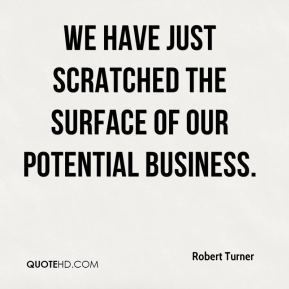 Robert Turner  - We have just scratched the surface of our potential business.