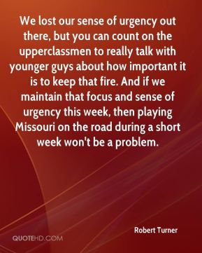 We lost our sense of urgency out there, but you can count on the upperclassmen to really talk with younger guys about how important it is to keep that fire. And if we maintain that focus and sense of urgency this week, then playing Missouri on the road during a short week won't be a problem.