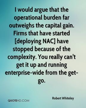 Robert Whiteley  - I would argue that the operational burden far outweighs the capital gain. Firms that have started [deploying NAC] have stopped because of the complexity. You really can't get it up and running enterprise-wide from the get-go.