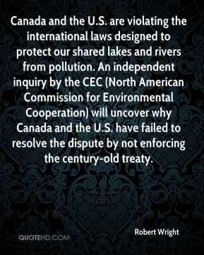Robert Wright  - Canada and the U.S. are violating the international laws designed to protect our shared lakes and rivers from pollution. An independent inquiry by the CEC (North American Commission for Environmental Cooperation) will uncover why Canada and the U.S. have failed to resolve the dispute by not enforcing the century-old treaty.