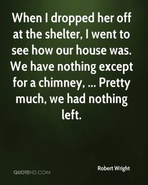 Robert Wright  - When I dropped her off at the shelter, I went to see how our house was. We have nothing except for a chimney, ... Pretty much, we had nothing left.