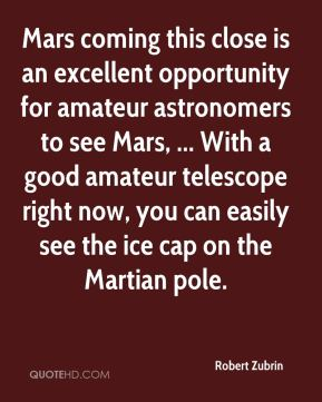 Robert Zubrin  - Mars coming this close is an excellent opportunity for amateur astronomers to see Mars, ... With a good amateur telescope right now, you can easily see the ice cap on the Martian pole.