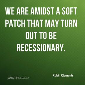 Robin Clements  - We are amidst a soft patch that may turn out to be recessionary.