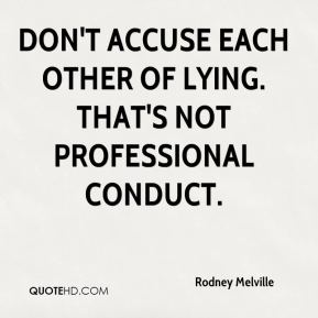 Rodney Melville  - Don't accuse each other of lying. That's not professional conduct.