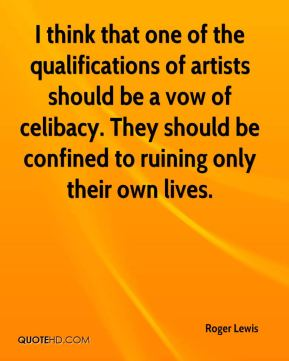 I think that one of the qualifications of artists should be a vow of celibacy. They should be confined to ruining only their own lives.