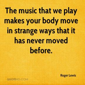Roger Lewis  - The music that we play makes your body move in strange ways that it has never moved before.