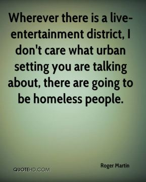 Roger Martin  - Wherever there is a live-entertainment district, I don't care what urban setting you are talking about, there are going to be homeless people.