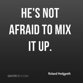 Roland Hedgpeth  - He's not afraid to mix it up.