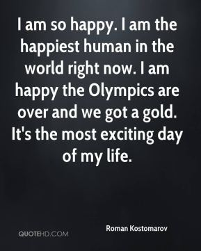 Roman Kostomarov  - I am so happy. I am the happiest human in the world right now. I am happy the Olympics are over and we got a gold. It's the most exciting day of my life.
