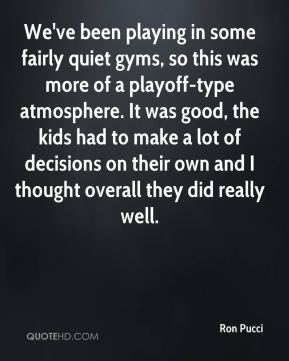 Ron Pucci  - We've been playing in some fairly quiet gyms, so this was more of a playoff-type atmosphere. It was good, the kids had to make a lot of decisions on their own and I thought overall they did really well.