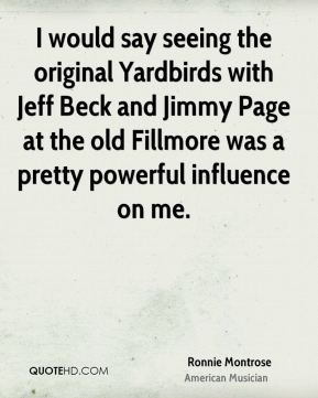 Ronnie Montrose - I would say seeing the original Yardbirds with Jeff Beck and Jimmy Page at the old Fillmore was a pretty powerful influence on me.