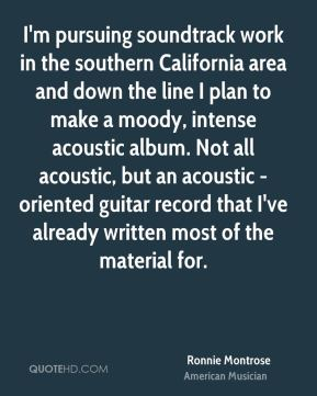 Ronnie Montrose - I'm pursuing soundtrack work in the southern California area and down the line I plan to make a moody, intense acoustic album. Not all acoustic, but an acoustic - oriented guitar record that I've already written most of the material for.