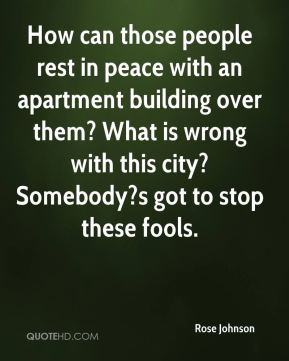 How can those people rest in peace with an apartment building over them? What is wrong with this city? Somebody?s got to stop these fools.