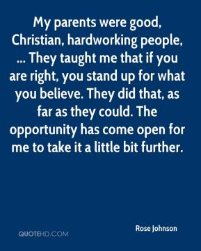 My parents were good, Christian, hardworking people, ... They taught me that if you are right, you stand up for what you believe. They did that, as far as they could. The opportunity has come open for me to take it a little bit further.
