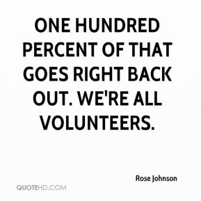 Rose Johnson  - One hundred percent of that goes right back out. We're all volunteers.