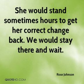 Rose Johnson  - She would stand sometimes hours to get her correct change back. We would stay there and wait.