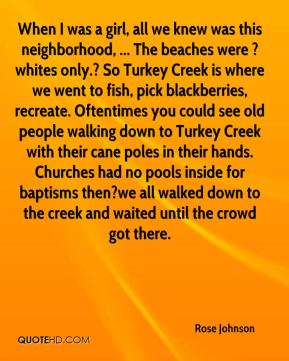 Rose Johnson  - When I was a girl, all we knew was this neighborhood, ... The beaches were ?whites only.? So Turkey Creek is where we went to fish, pick blackberries, recreate. Oftentimes you could see old people walking down to Turkey Creek with their cane poles in their hands. Churches had no pools inside for baptisms then?we all walked down to the creek and waited until the crowd got there.