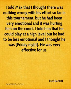 Russ Bartlett  - I told Max that I thought there was nothing wrong with his effort so far in this tournament, but he had been very emotional and it was hurting him on the court. I told him that he could play at a high level but he had to be less emotional and I thought he was [Friday night]. He was very effective for us.