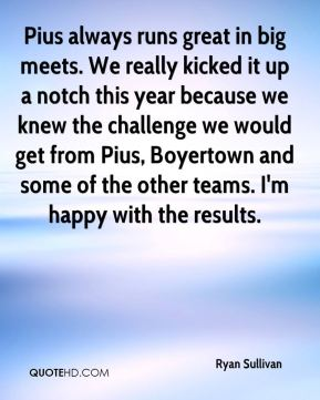 Ryan Sullivan  - Pius always runs great in big meets. We really kicked it up a notch this year because we knew the challenge we would get from Pius, Boyertown and some of the other teams. I'm happy with the results.