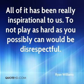 Ryan Williams  - All of it has been really inspirational to us. To not play as hard as you possibly can would be disrespectful.