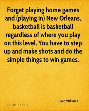 Ryan Williams  - Forget playing home games and (playing in) New Orleans, basketball is basketball regardless of where you play on this level. You have to step up and make shots and do the simple things to win games.
