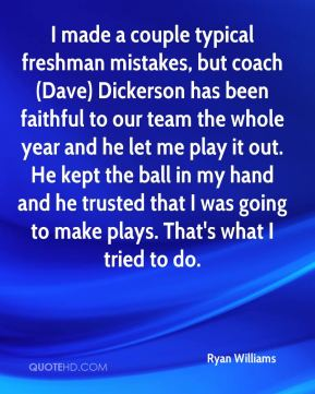 Ryan Williams  - I made a couple typical freshman mistakes, but coach (Dave) Dickerson has been faithful to our team the whole year and he let me play it out. He kept the ball in my hand and he trusted that I was going to make plays. That's what I tried to do.