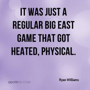 Ryan Williams  - It was just a regular Big East game that got heated, physical.