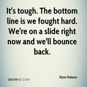 Ryne Malone  - It's tough. The bottom line is we fought hard. We're on a slide right now and we'll bounce back.