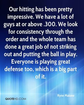 Ryne Malone  - Our hitting has been pretty impressive. We have a lot of guys at or above .300. We look for consistency through the order and the whole team has done a great job of not striking out and putting the ball in play. Everyone is playing great defense too, which is a big part of it.