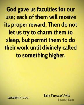 Saint Teresa of Avila - God gave us faculties for our use; each of them will receive its proper reward. Then do not let us try to charm them to sleep, but permit them to do their work until divinely called to something higher.