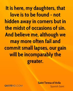 Saint Teresa of Avila - It is here, my daughters, that love is to be found - not hidden away in corners but in the midst of occasions of sin. And believe me, although we may more often fail and commit small lapses, our gain will be incomparably the greater.