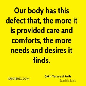 Saint Teresa of Avila - Our body has this defect that, the more it is provided care and comforts, the more needs and desires it finds.