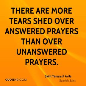 Saint Teresa of Avila - There are more tears shed over answered prayers than over unanswered prayers.