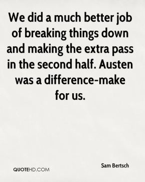 We did a much better job of breaking things down and making the extra pass in the second half. Austen was a difference-make for us.