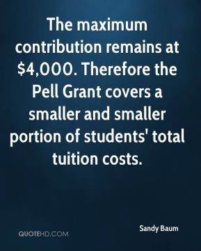 Sandy Baum  - The maximum contribution remains at $4,000. Therefore the Pell Grant covers a smaller and smaller portion of students' total tuition costs.