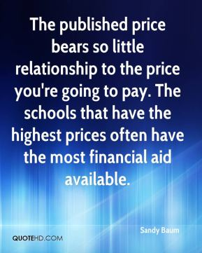 Sandy Baum  - The published price bears so little relationship to the price you're going to pay. The schools that have the highest prices often have the most financial aid available.