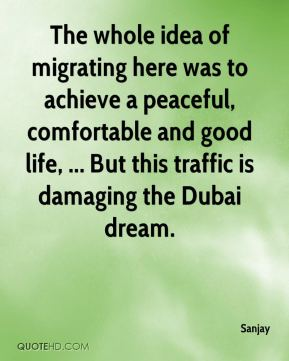 Sanjay  - The whole idea of migrating here was to achieve a peaceful, comfortable and good life, ... But this traffic is damaging the Dubai dream.