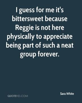 I guess for me it's bittersweet because Reggie is not here physically to appreciate being part of such a neat group forever.