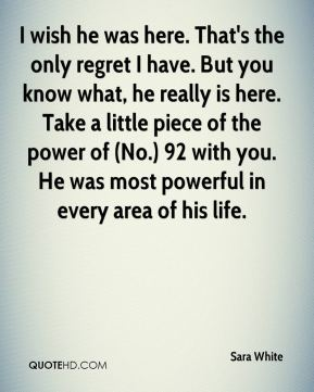 I wish he was here. That's the only regret I have. But you know what, he really is here. Take a little piece of the power of (No.) 92 with you. He was most powerful in every area of his life.