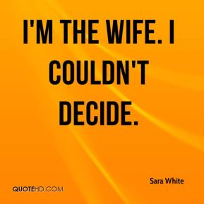 Sara White  - I'm the wife. I couldn't decide.