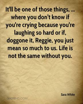 It'll be one of those things, ... where you don't know if you're crying because you're laughing so hard or if, doggone it, Reggie, you just mean so much to us. Life is not the same without you.