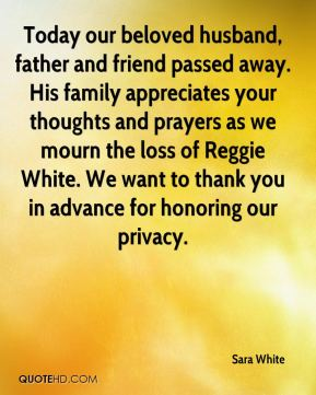 Sara White  - Today our beloved husband, father and friend passed away. His family appreciates your thoughts and prayers as we mourn the loss of Reggie White. We want to thank you in advance for honoring our privacy.