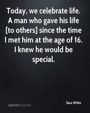 Sara White  - Today, we celebrate life. A man who gave his life [to others] since the time I met him at the age of 16. I knew he would be special.